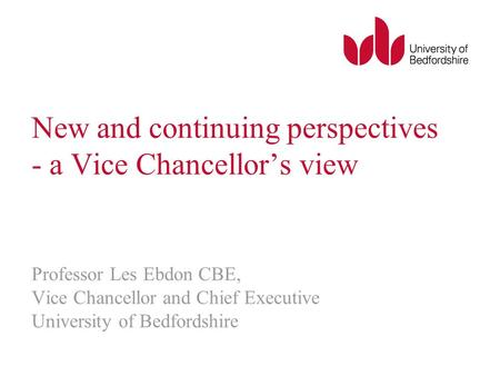 New and continuing perspectives - a Vice Chancellors view Professor Les Ebdon CBE, Vice Chancellor and Chief Executive University of Bedfordshire.