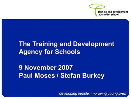 Developing people, improving young lives The Training and Development Agency for Schools 9 November 2007 Paul Moses / Stefan Burkey.