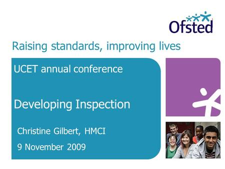 Raising standards, improving lives UCET annual conference Developing Inspection Christine Gilbert, HMCI 9 November 2009.