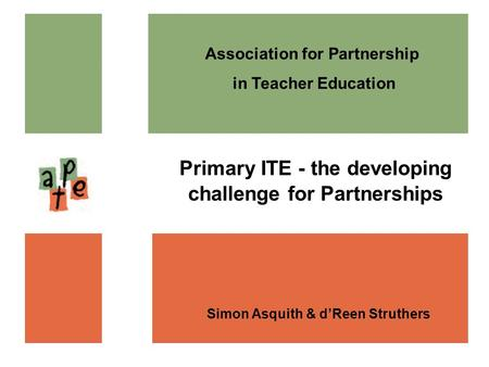Association for Partnership in Teacher Education Simon Asquith & dReen Struthers Primary ITE - the developing challenge for Partnerships.
