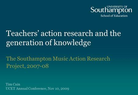 <strong>Teachers</strong> action research and the generation of knowledge The Southampton Music Action Research Project, 2007-08 Tim Cain UCET Annual Conference, Nov 10,