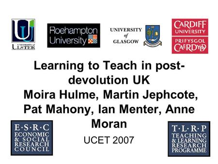 1 Learning to Teach in post- devolution UK Moira Hulme, Martin Jephcote, Pat Mahony, Ian Menter, Anne Moran UCET 2007.