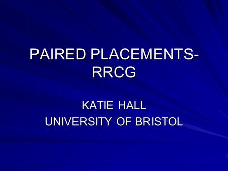 PAIRED PLACEMENTS- RRCG KATIE HALL UNIVERSITY OF BRISTOL.