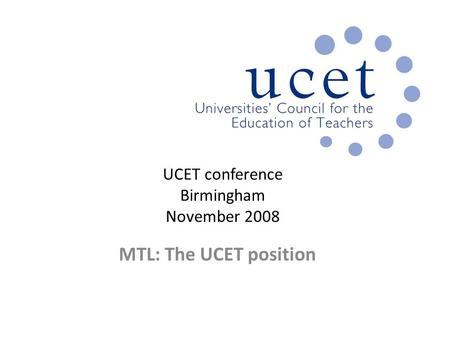 UCET conference Birmingham November 2008 MTL: The UCET position.
