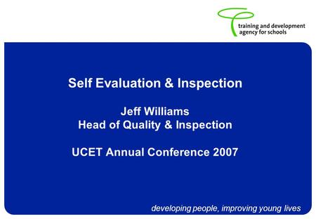 Developing people, improving young lives Self Evaluation & Inspection Jeff Williams Head of Quality & Inspection UCET Annual Conference 2007.