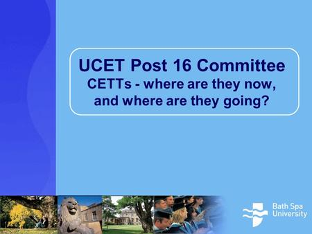 UCET Post 16 Committee CETTs - where are they now, and where are they going?