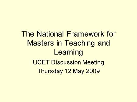 The National Framework for Masters in Teaching and Learning UCET Discussion Meeting Thursday 12 May 2009.