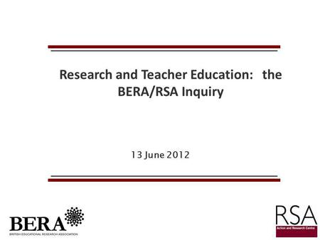 13 June 2012 Research and Teacher Education: the BERA/RSA Inquiry.