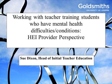 Working with teacher training students who have mental health difficulties/conditions: HEI Provider Perspective Sue Dixon, Head of Initial Teacher Education.