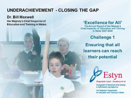 UNDERACHIEVEMENT - CLOSING THE GAP Dr. Bill Maxwell Her Majestys Chief Inspector of Education and Training in Wales. Excellence for All The Annual Report.