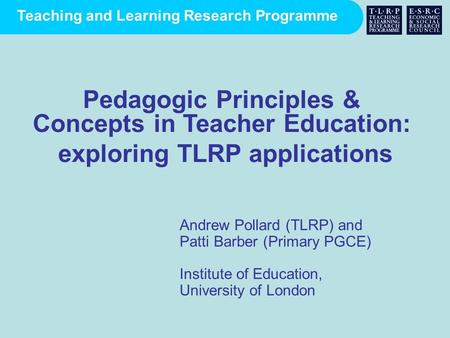 Teaching and Learning Research Programme Andrew Pollard (TLRP) and Patti Barber (Primary PGCE) Institute of Education, University of London Pedagogic Principles.