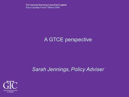 The General Teaching Council for England Race Equality Forum 7 March 2008 A GTCE perspective Sarah Jennings, Policy Adviser.