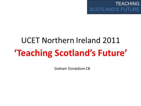 UCET Northern Ireland 2011 Teaching Scotlands Future TEACHING SCOTLANDS FUTURE Graham Donaldson CB.