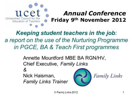 © Family Links 20121 Keeping student teachers in the job: a report on the use of the Nurturing Programme in PGCE, BA & Teach First programmes Annette Mountford.