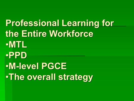 Professional Learning for the Entire Workforce MTLMTL PPDPPD M-level PGCEM-level PGCE The overall strategyThe overall strategy.