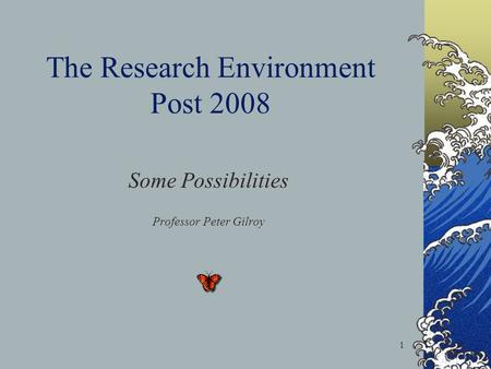 1 The Research Environment Post 2008 Some Possibilities Professor Peter Gilroy.