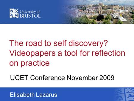The road to self discovery? Videopapers a tool for reflection on practice UCET Conference November 2009 Elisabeth Lazarus.