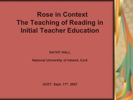 1 Rose in Context The Teaching of Reading in Initial Teacher Education KATHY HALL National University of Ireland, Cork UCET, Sept. 11 th, 2007.