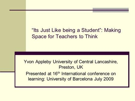 Its Just Like being a Student: Making Space for Teachers to Think Yvon Appleby University of Central Lancashire, Preston, UK Presented at 16 th International.