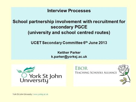 York St John University | www.yorksj.ac.uk Interview Processes School partnership involvement with recruitment for secondary PGCE (university and school.