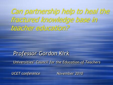 Can partnership help to heal the fractured knowledge base in teacher education? Professor Gordon Kirk Professor Gordon Kirk Universities Council for the.