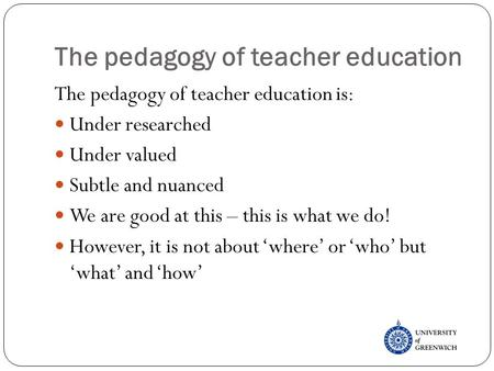 The pedagogy of teacher education The pedagogy of teacher education is: Under researched Under valued Subtle and nuanced We are good at this – this is.