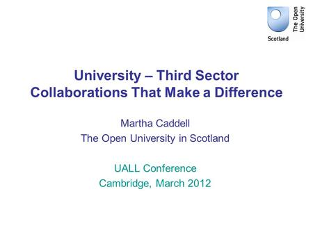 University – Third Sector Collaborations That Make a Difference Martha Caddell The Open University in Scotland UALL Conference Cambridge, March 2012.