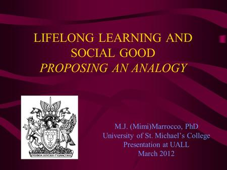 LIFELONG LEARNING AND SOCIAL GOOD PROPOSING AN ANALOGY M.J. (Mimi)Marrocco, PhD University of St. Michaels College Presentation at UALL March 2012.