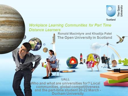 Workplace Learning Communities for Part Time Distance Learners UALL Who and what are universities for? Local communities, global competitiveness and the.