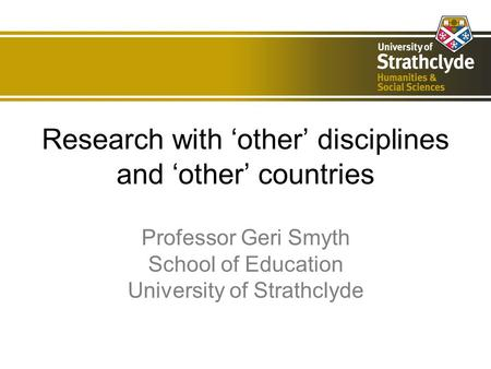 Research with other disciplines and other countries Professor Geri Smyth School of Education University of Strathclyde.
