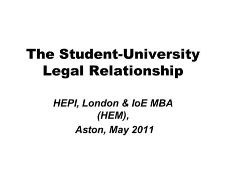 The Student-University Legal Relationship HEPI, London & IoE MBA (HEM), Aston, May 2011.