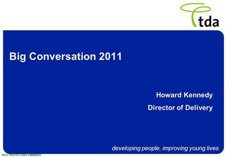 Developing people, improving young lives NOT PROTECTIVELY MARKED Big Conversation 2011 Howard Kennedy Director of Delivery.