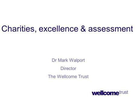 Charities, excellence & assessment Dr Mark Walport Director The Wellcome Trust.