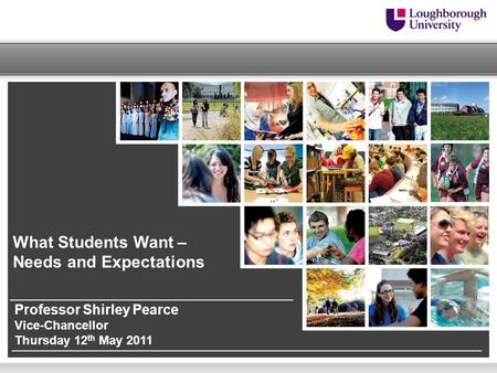 What Students Want – Needs and Expectations Professor Shirley Pearce Vice-Chancellor Thursday 12 th May 2011.