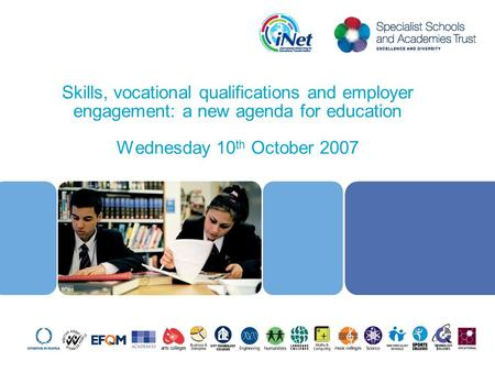 Skills, vocational qualifications and employer engagement: a new agenda for education Wednesday 10 th October 2007 1.