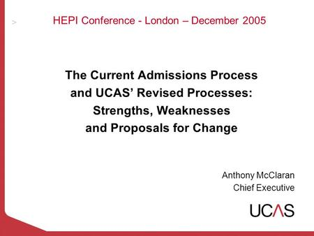 HEPI Conference - London – December 2005 The Current Admissions Process and UCAS Revised Processes: Strengths, Weaknesses and Proposals for Change Anthony.