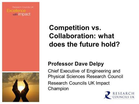 Professor Dave Delpy Chief Executive of Engineering and Physical Sciences Research Council Research Councils UK Impact Champion Competition vs. Collaboration: