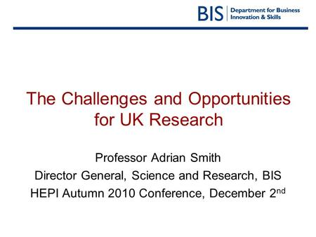 The Challenges and Opportunities for UK Research Professor Adrian Smith Director General, Science and Research, BIS HEPI Autumn 2010 Conference, December.