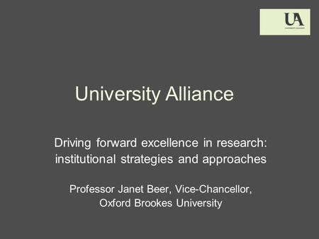 University Alliance Driving forward excellence in research: institutional strategies and approaches Professor Janet Beer, Vice-Chancellor, Oxford Brookes.