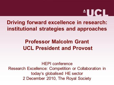 Driving forward excellence in research: institutional strategies and approaches Professor Malcolm Grant UCL President and Provost HEPI conference Research.