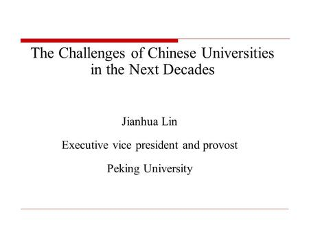 The Challenges of Chinese Universities in the Next Decades Jianhua Lin Executive vice president and provost Peking University.