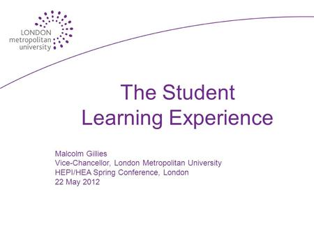 The Student Learning Experience Malcolm Gillies Vice-Chancellor, London Metropolitan University HEPI/HEA Spring Conference, London 22 May 2012.