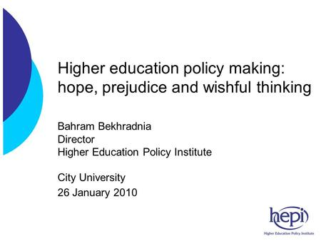 Higher education policy making: hope, prejudice and wishful thinking Bahram Bekhradnia Director Higher Education Policy Institute City University 26 January.