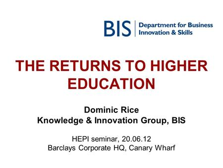 THE RETURNS TO HIGHER EDUCATION Dominic Rice Knowledge & Innovation Group, BIS HEPI seminar, 20.06.12 Barclays Corporate HQ, Canary Wharf.