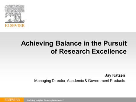 Achieving Balance in the Pursuit of Research Excellence Jay Katzen Managing Director, Academic & Government Products.