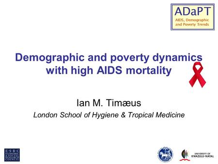 Demographic and poverty dynamics with high AIDS mortality Ian M. Timæus London School of Hygiene & Tropical Medicine.