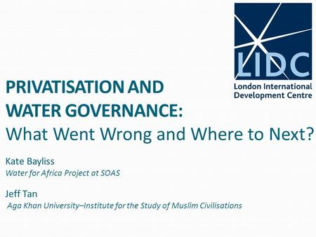 PRIVATISATION AND WATER GOVERNANCE: What Went Wrong and Where to Next? Kate Bayliss Water for Africa Project at SOAS Jeff Tan Aga Khan University–Institute.