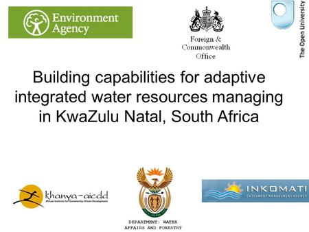 DEPARTMENT: WATER AFFAIRS AND FORESTRY Building capabilities for adaptive integrated water resources managing in KwaZulu Natal, South Africa Dr John Colvin,