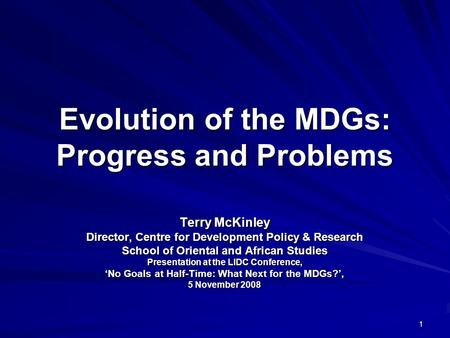 1 Evolution of the MDGs: Progress and Problems Terry McKinley Director, Centre for Development Policy & Research School of Oriental and African Studies.