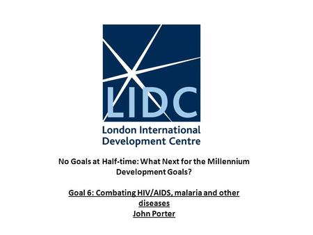 No Goals at Half-time: What Next for the Millennium Development Goals? Goal 6: Combating HIV/AIDS, malaria and other diseases John Porter.